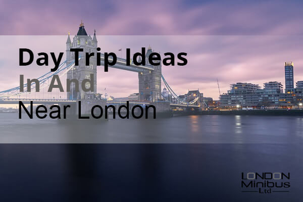 Day Trip Ideas In And Near London