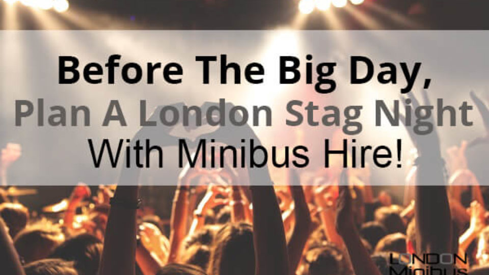 Before The Big Day, Plan A London Stag Night With Minibus Hire
